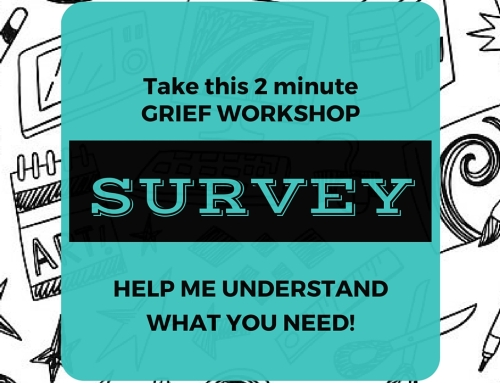Can you help me help *you*? Take this 2 minute grief workshop survey.