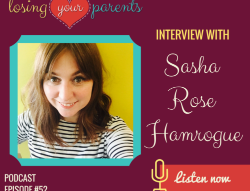 The Losing Your Parents Podcast – Episode #052 – Interview with Sasha Rose Hamrogue